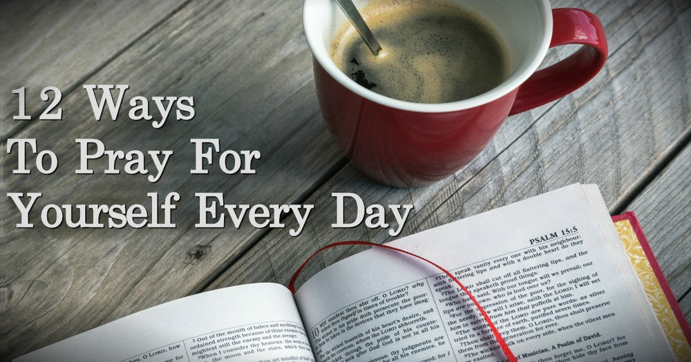 12 Ways To Pray For Yourself Every Day