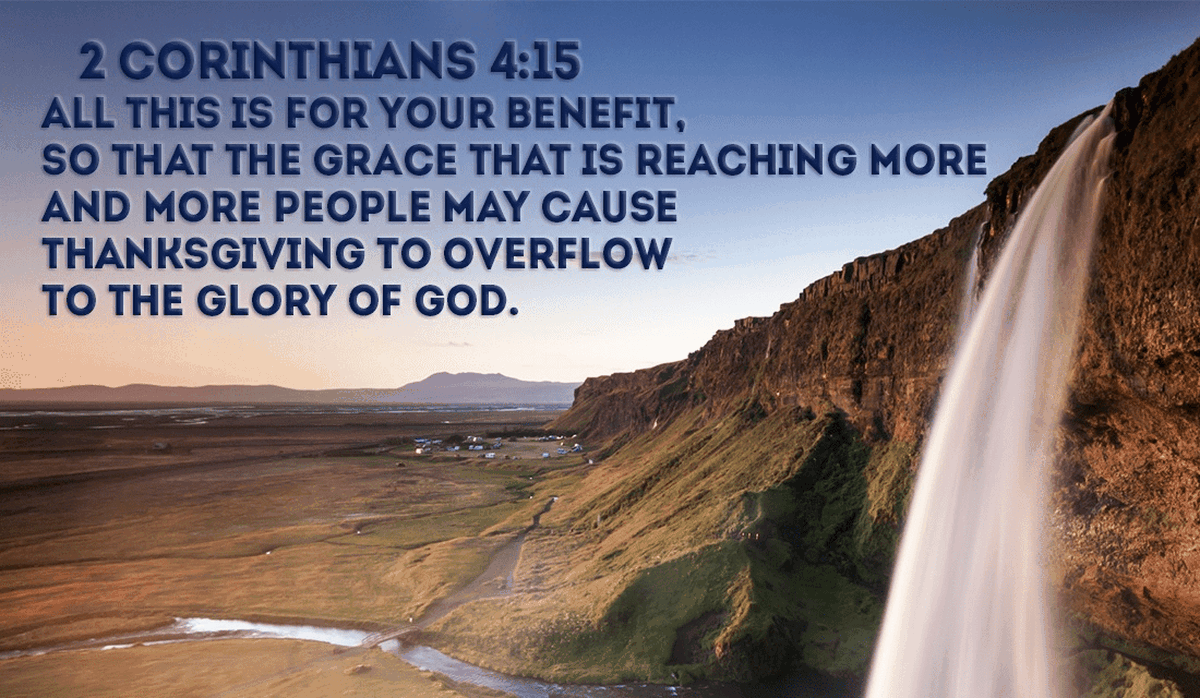 His grace for us is overwhelmingly worthy of our thanks! -2 Corinthians 4:15