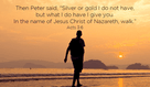 I love Peter! He wasn't rich, but he helped people with the gifts that God brings!