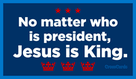 No Matter Who is President, Jesus is King