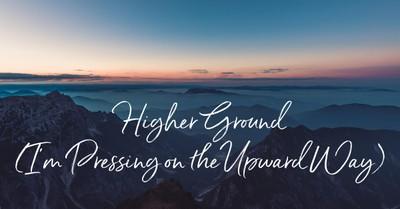 Higher Ground (I'm Pressing on the Upward Way)