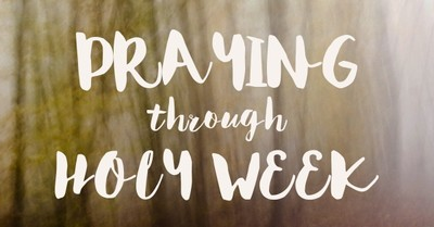 8 Prayers to Pray Each Day of Holy Week