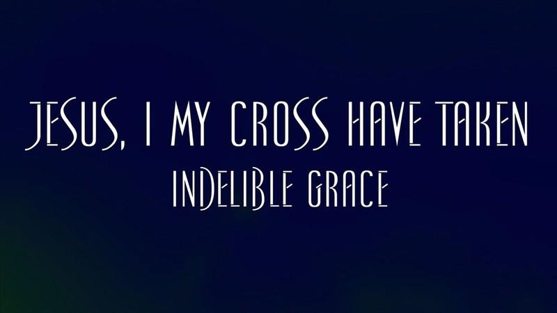 Jesus I My Cross Have Taken - Indelible Grace