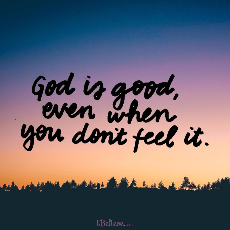 God is Good, Even When You Don't Feel It