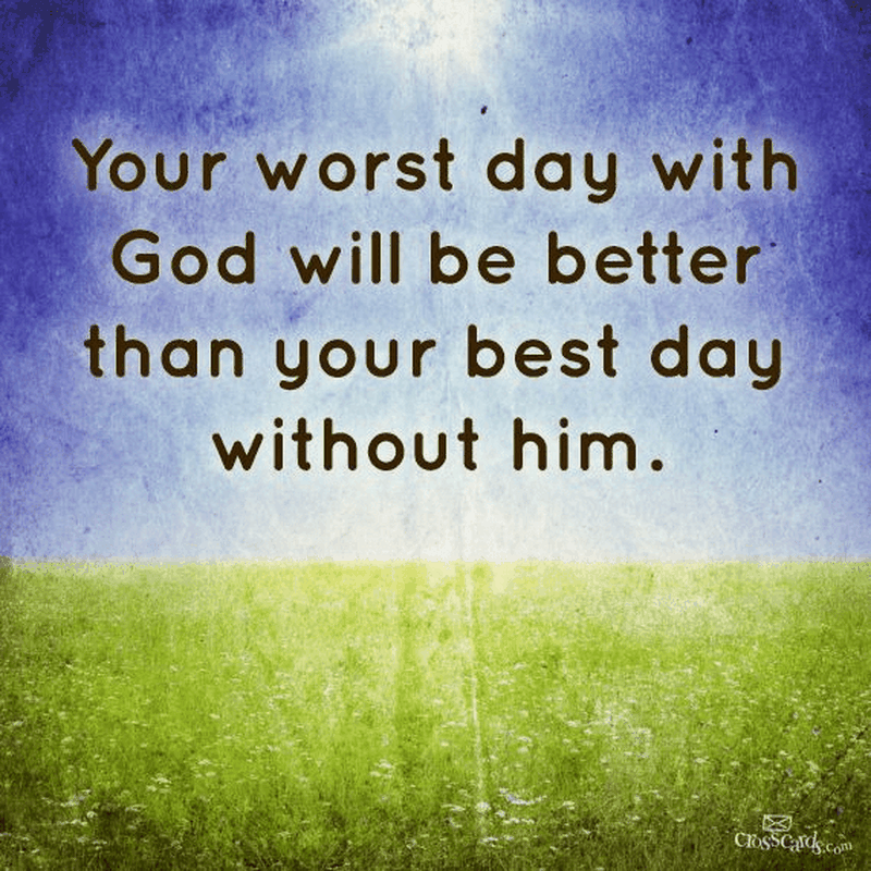 Your Worst Day with God Will Be Better Than Your Best Day Without Him