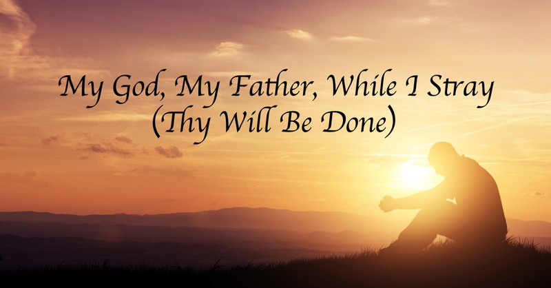 My God, My Father, While I Stray (Thy Will Be Done)