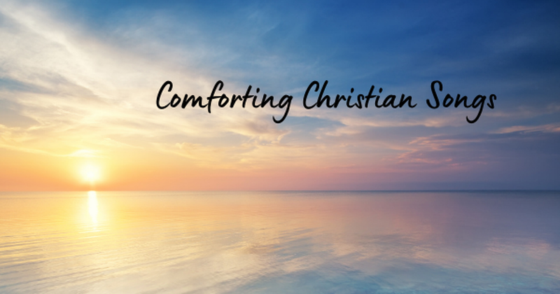 10 Christian Songs of Comfort That Will Calm Your Worries